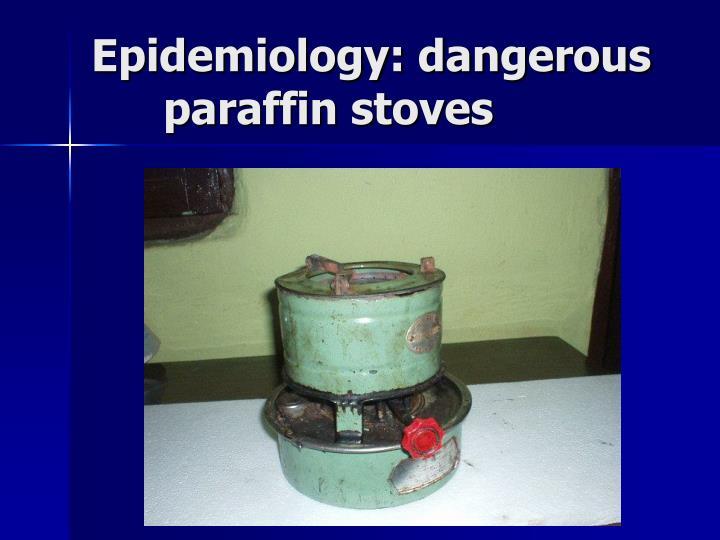 Epidemiology: dangerous           paraffin stoves