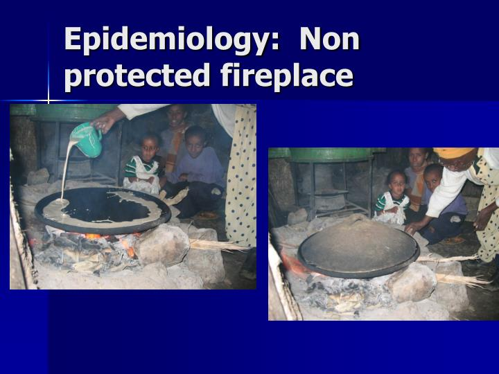 Epidemiology:  Non protected fireplace