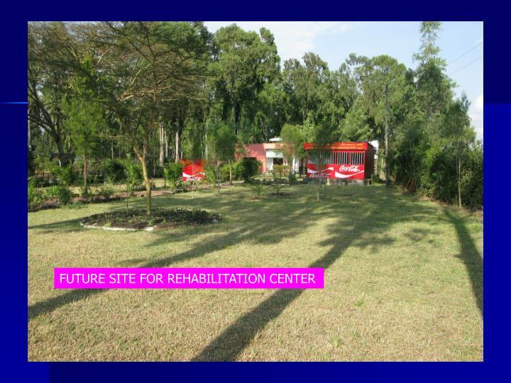 FUTURE SITE FOR REHABILITATION CENTER