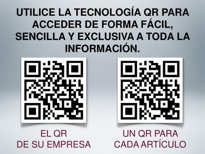 UTILICE LA TECNOLOGÍA QR PARA ACCEDER DE FORMA FÁCIL, SENCILLA Y EXCLUSIVA A TODA LA INFORMACIÓN.