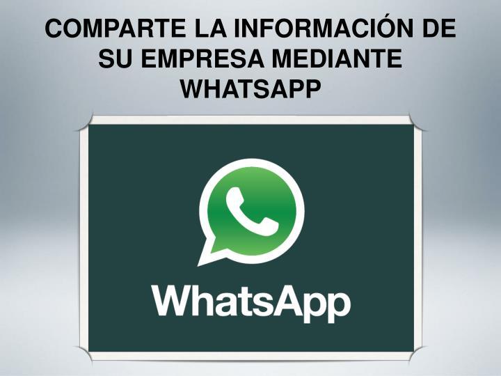 COMPARTE LA INFORMACIÓN DE SU EMPRESA MEDIANTE WHATSAPP