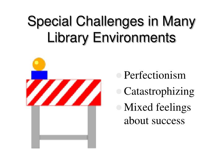 Special Challenges in Many Library Environments