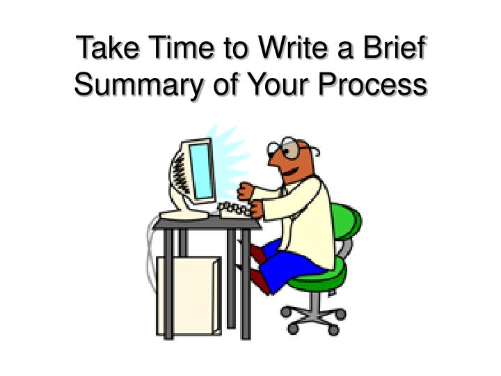 Take Time to Write a Brief Summary of Your Process