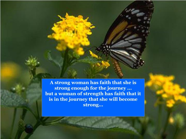 A strong woman has faith that she is strong enough for the journey ...