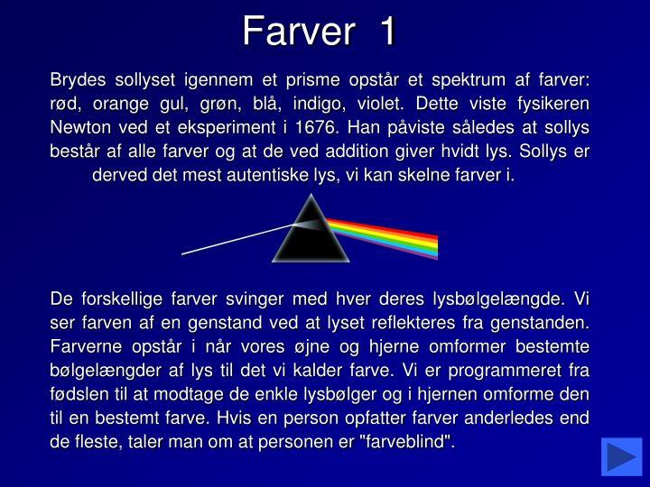 Brydes sollyset igennem et prisme opstår et spektrum af farver: rød, orange gul, grøn, blå, indigo, violet. Dette viste fysikeren Newton ved et eksperiment i 1676. Han påviste således at sollys består af alle farver og at de ved addition giver hvidt lys. Sollys er derved det mest autentiske lys, vi kan skelne farver i.