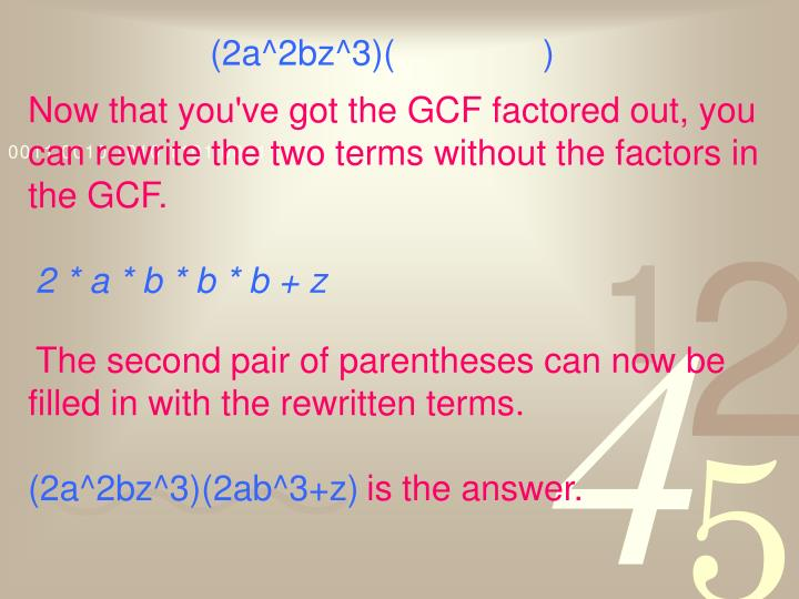 Now that you've got the GCF factored out, you can rewrite the two terms without the factors in the GCF.