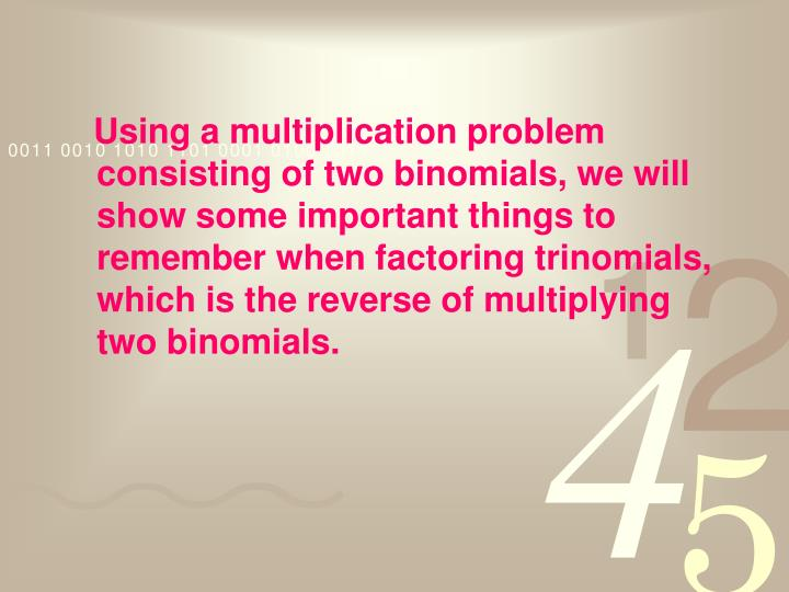 Using a multiplication problem consisting of two binomials, we will show some important things to remember when factoring trinomials, which is the reverse of multiplying two binomials.