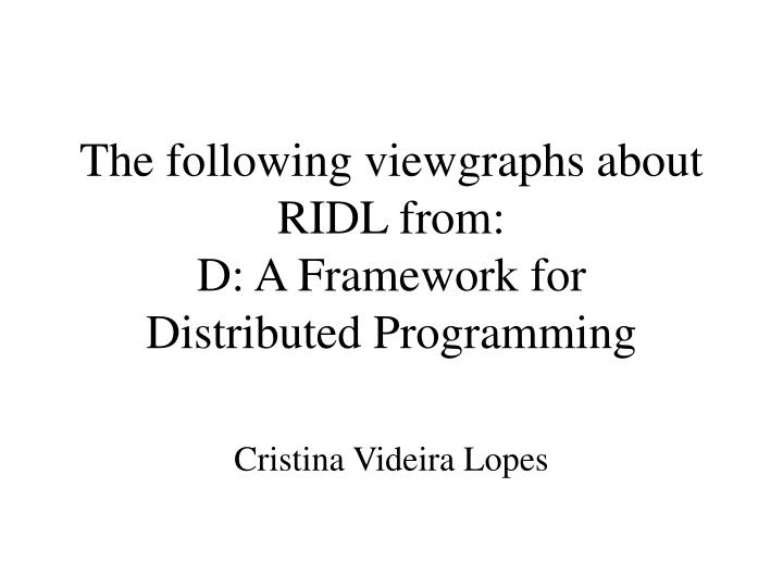 the following viewgraphs about ridl from d a framework for distributed programming n.