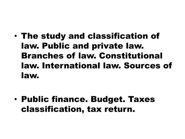 The study and classification of law. Public and private law. Branches of law. Constitutional law. International law. Sources of law.
