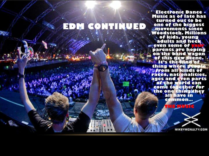 Electronic Dance Music as of late has turned out to be one of the biggest movements since Woodstock. Millions of kids, young adults and heck even some of