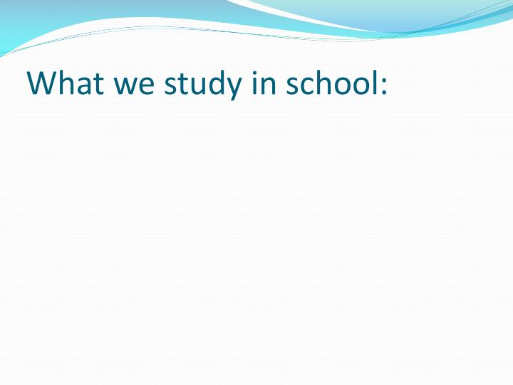 What we study in school: