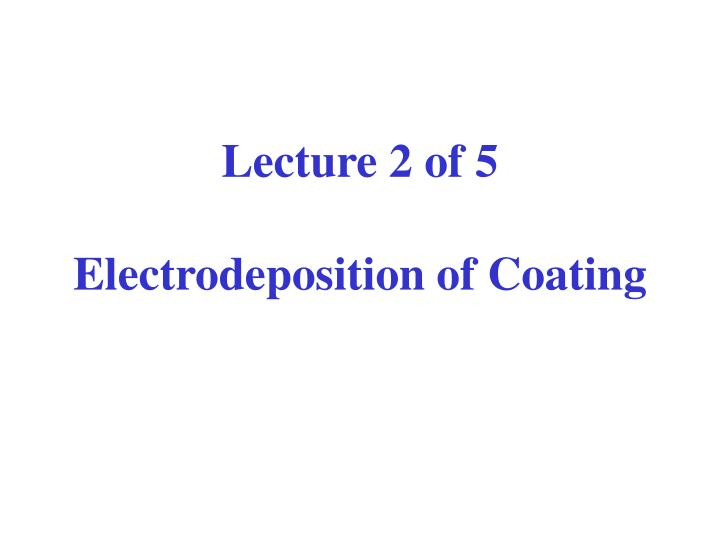 Lecture 2 of 5 electrodeposition of coating