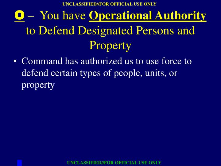 Command has authorized us to use force to defend certain types of people, units, or property
