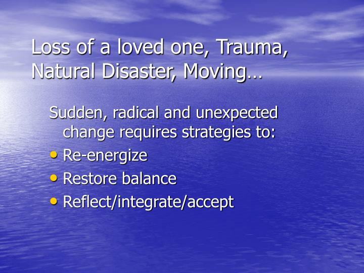 Loss of a loved one, Trauma, Natural Disaster, Moving…