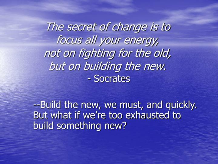 The secret of change is to