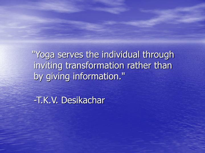 """""""Yoga serves the individual through inviting transformation rather than"""