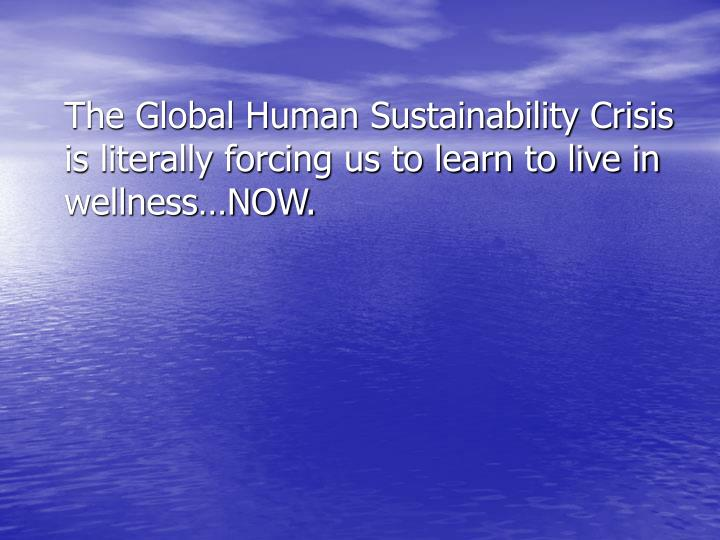 The Global Human Sustainability Crisis is literally forcing us to learn to live in wellness…NOW.