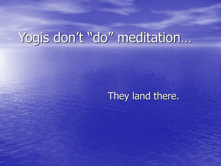 "Yogis don't ""do"" meditation…"