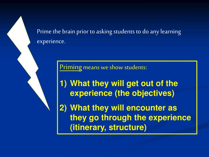 Prime the brain prior to asking students to do any learning experience.
