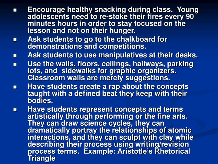 Encourage healthy snacking during class.  Young adolescents need to re-stoke their fires every 90 minutes hours in order to stay focused on the lesson and not on their hunger.