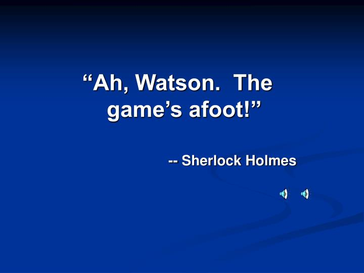"""""""Ah, Watson.  The game's afoot!"""""""