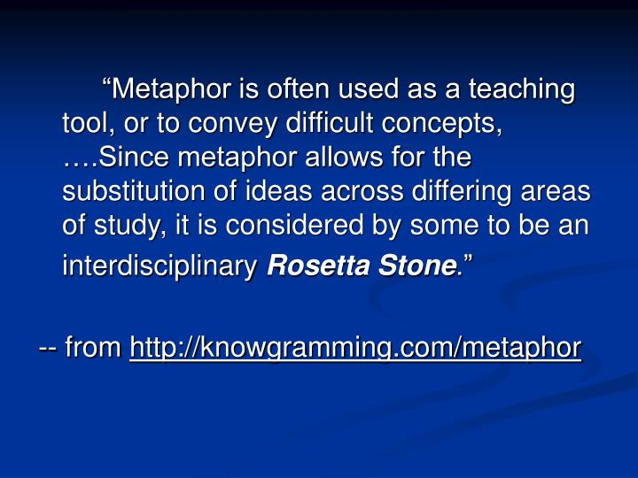 """""""Metaphor is often used as a teaching tool, or to convey difficult concepts, ….Since metaphor allows for the substitution of ideas across differing areas of study, it is considered by some to be an"""