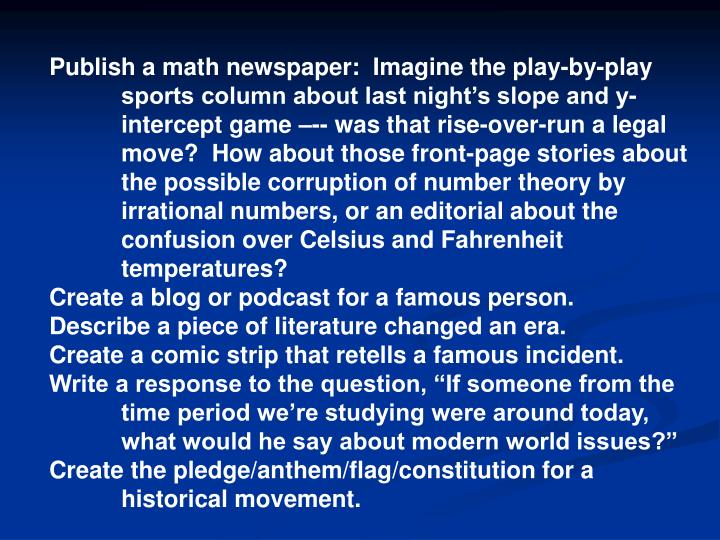 Publish a math newspaper:  Imagine the play-by-play   sports column about last night's slope and y-intercept game –-- was that rise-over-run a legal move?  How about those front-page stories about the possible corruption of number theory by irrational numbers, or an editorial about the confusion over Celsius and Fahrenheit temperatures?