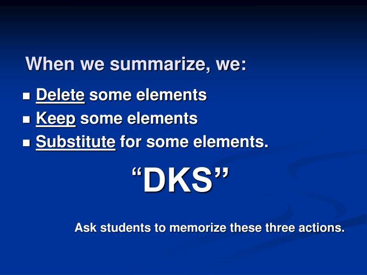 When we summarize, we: