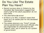 do you like the estate plan you have