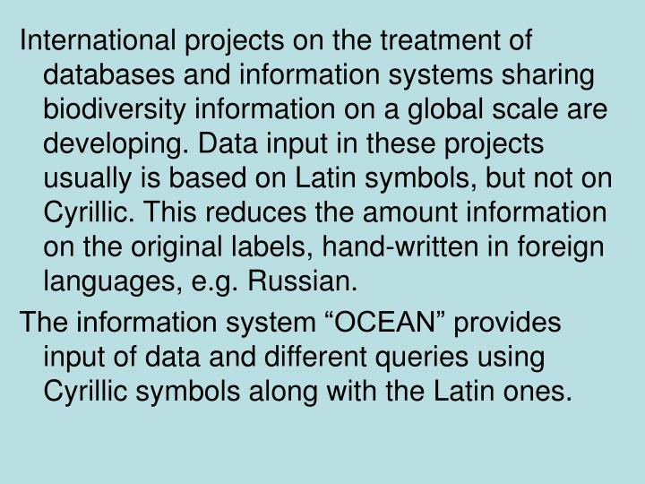 International projects on the treatment of databases and information systems sharing biodiversity information on a global scale are developing. Data input in these projects usually is based on Latin symbols, but not on Cyrillic. This reduces the amount information on the original labels, hand-written in foreign languages, e.g. Russian.