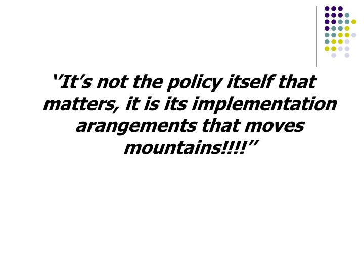 ''It's not the policy itself that matters, it is its implementation  arangements that moves mountains!!!!''