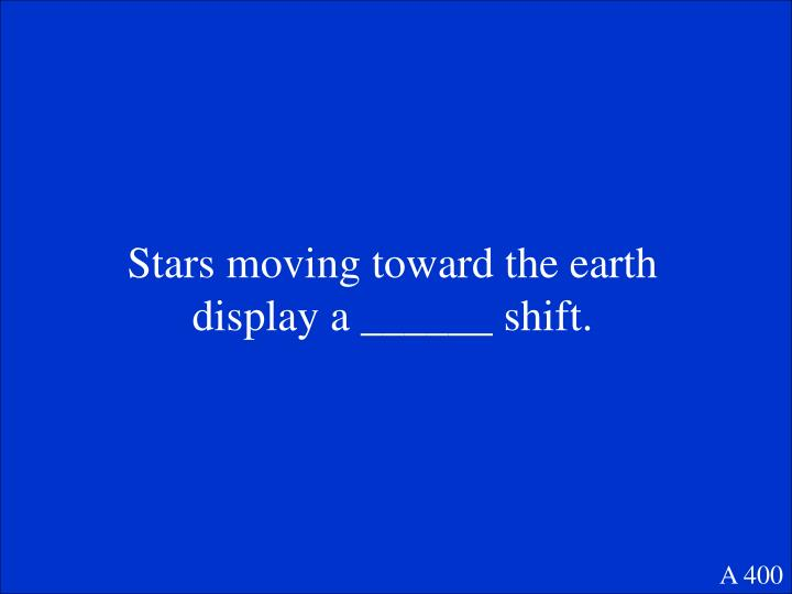 Stars moving toward the earth display a ______ shift.