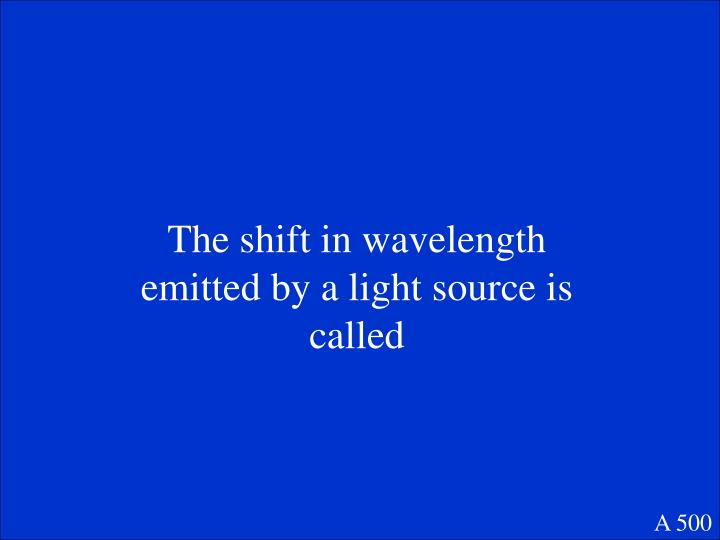 The shift in wavelength emitted by a light source is called