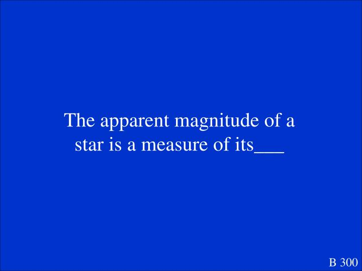 The apparent magnitude of a star is a measure of its___