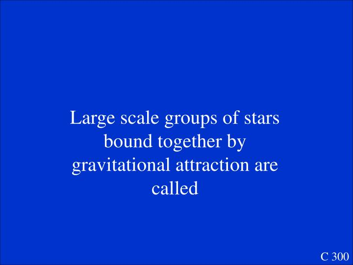 Large scale groups of stars bound together by gravitational attraction are called