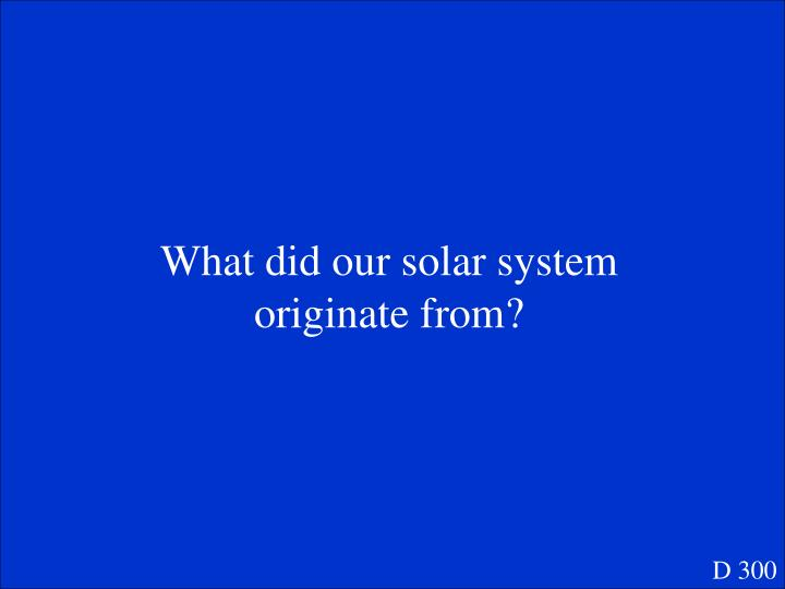 What did our solar system originate from?