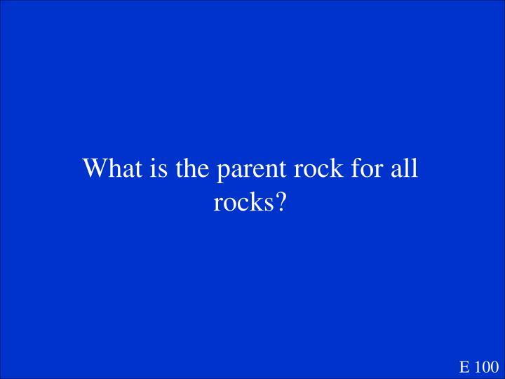 What is the parent rock for all rocks?