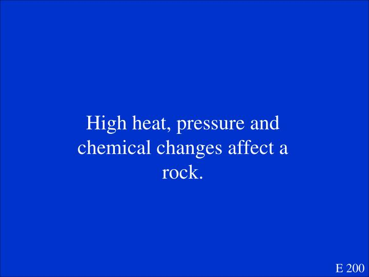 High heat, pressure and chemical changes affect a rock.