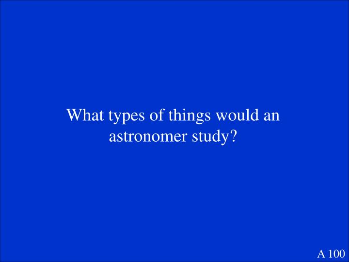 What types of things would an astronomer study?