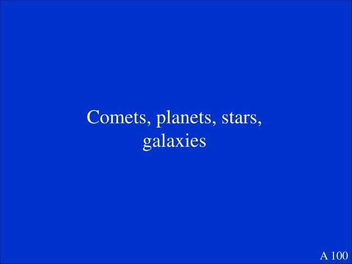 Comets, planets, stars, galaxies