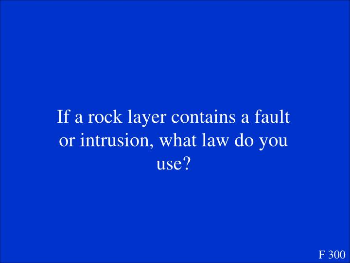 If a rock layer contains a fault or intrusion, what law do you use?