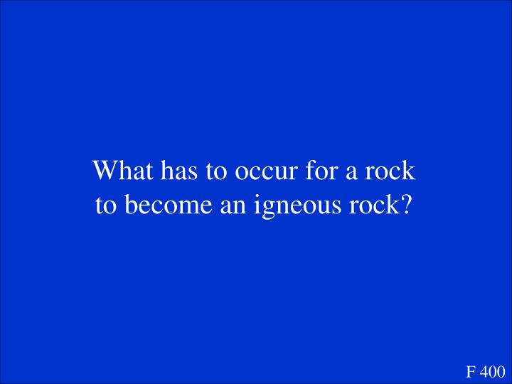 What has to occur for a rock to become an igneous rock?
