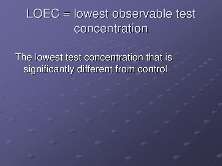 LOEC = lowest observable test concentration