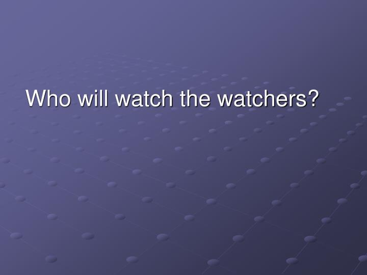 Who will watch the watchers?