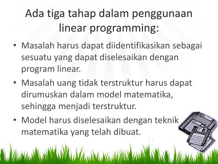 Ada tiga tahap dalam penggunaan linear programming