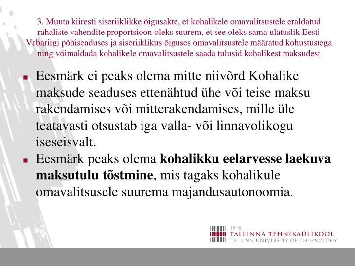 3. Muuta kiiresti siseriiklikke õigusakte, et kohalikele omavalitsustele eraldatud rahaliste vahendite proportsioon oleks suurem, et see oleks sama ulatuslik Eesti Vabariigi põhiseaduses ja siseriiklikus õiguses omavalitsustele määratud kohustustega ning võimaldada kohalikele omavalitsustele saada tulusid kohalikest maksudest