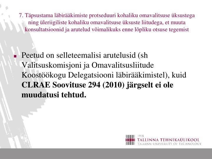7. Täpsustama läbirääkimiste protseduuri kohaliku omavalitsuse üksustega ning üleriigiliste kohaliku omavalitsuse üksuste liitudega, et muuta konsultatsioonid ja arutelud võimalikuks enne lõpliku otsuse tegemist