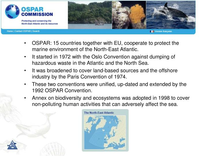 OSPAR: 15 countries together with EU, cooperate to protect the marine environment of the North-East Atlantic.