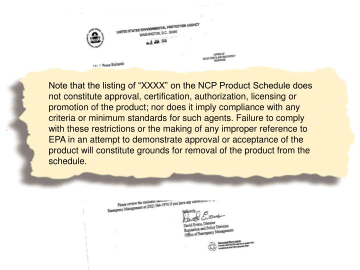 """Note that the listing of """"XXXX"""" on the NCP Product Schedule does not constitute approval, certification, authorization, licensing or promotion of the product; nor does it imply compliance with any criteria or minimum standards for such agents. Failure to comply with these restrictions or the making of any improper reference to EPA in an attempt to demonstrate approval or acceptance of the product will constitute grounds for removal of the product from the schedule."""
