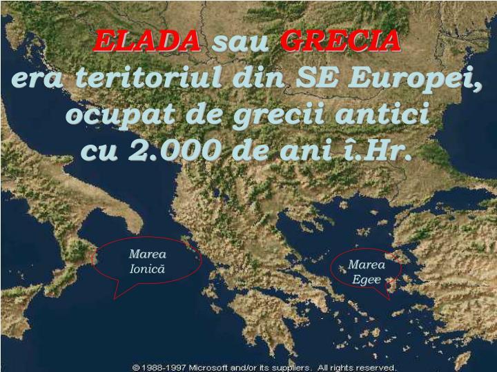 Elada sau grecia era teritoriul din se europei ocupat de grecii antici cu 2 000 de ani hr